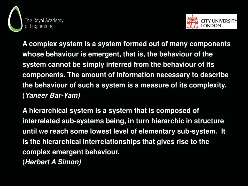 A complex system is a system formed out of many components whose behaviour is emergent, that is, the behaviour of the system cannot be simply inferred from the behaviour of its components. The amount of information necessary to describe the behaviour of such a system is a measure of its complexity. (