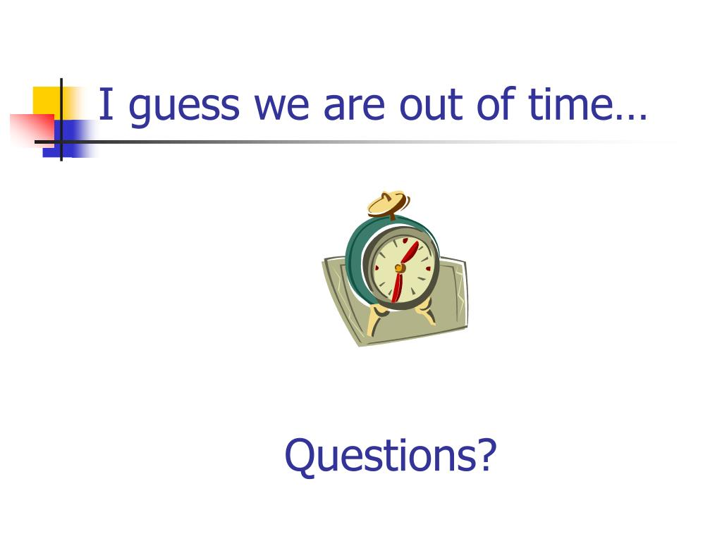 I guess we are out of time…