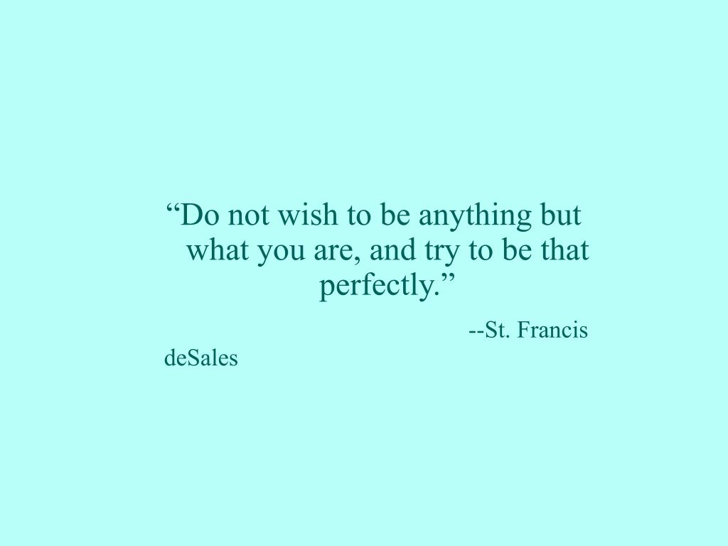 """Do not wish to be anything but what you are, and try to be that perfectly."""