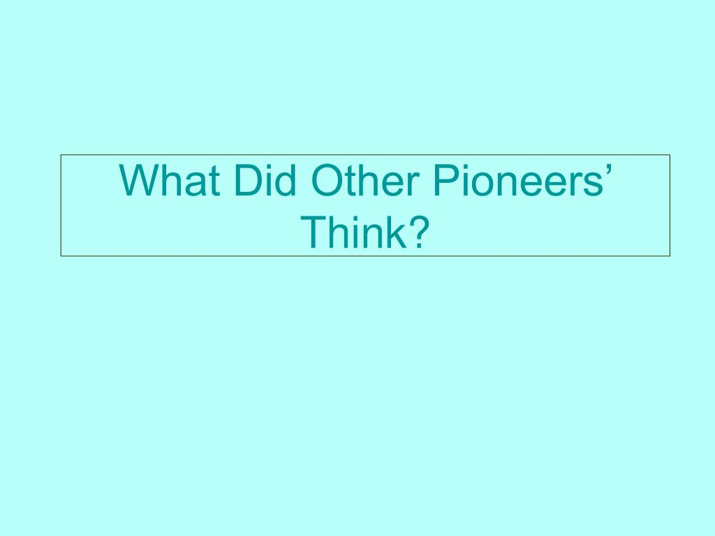 What Did Other Pioneers' Think?