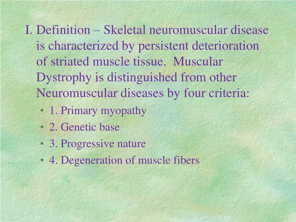 I.Definition – Skeletal neuromuscular disease is characterized by persistent deterioration of striated muscle tissue.  Muscular Dystrophy is distinguished from other Neuromuscular diseases by four criteria: