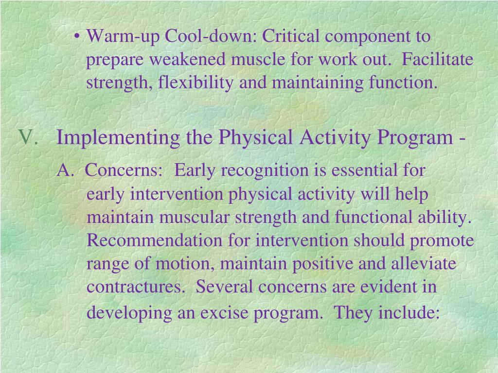 Warm-up Cool-down: Critical component to prepare weakened muscle for work out.  Facilitate strength, flexibility and maintaining function.