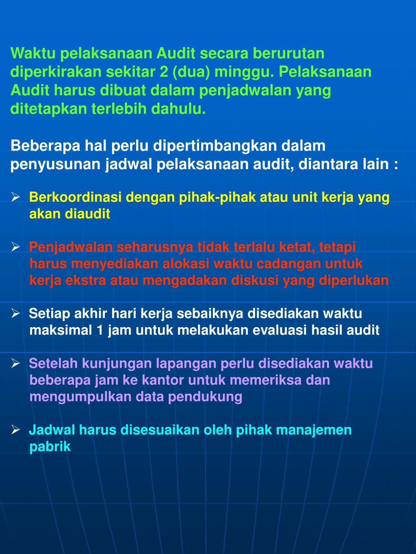 Waktu pelaksanaan Audit secara berurutan diperkirakan sekitar 2 (dua) minggu. Pelaksanaan Audit harus dibuat dalam penjadwalan yang ditetapkan terlebih dahulu.