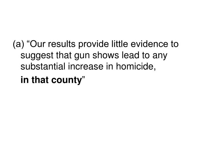 "(a) ""Our results provide little evidence to suggest that gun shows lead to any substantial increase in homicide,"