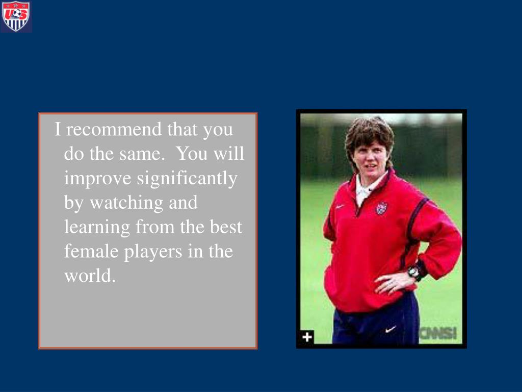 I recommend that you do the same.  You will improve significantly by watching and learning from the best female players in the world.
