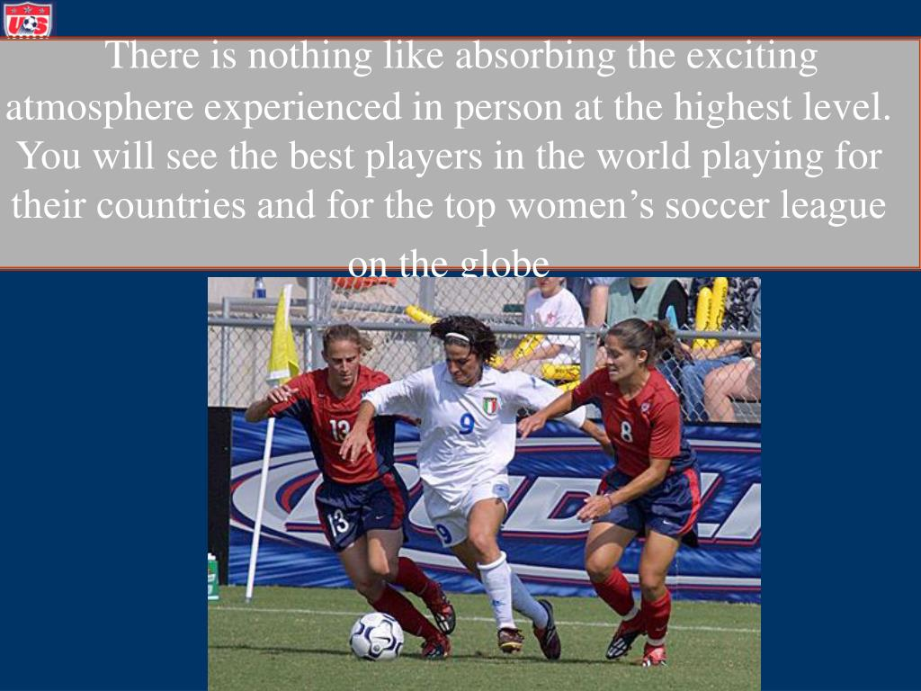 There is nothing like absorbing the exciting atmosphere experienced in person at the highest level.  You will see the best players in the world playing for their countries and for the top women's soccer league on the globe