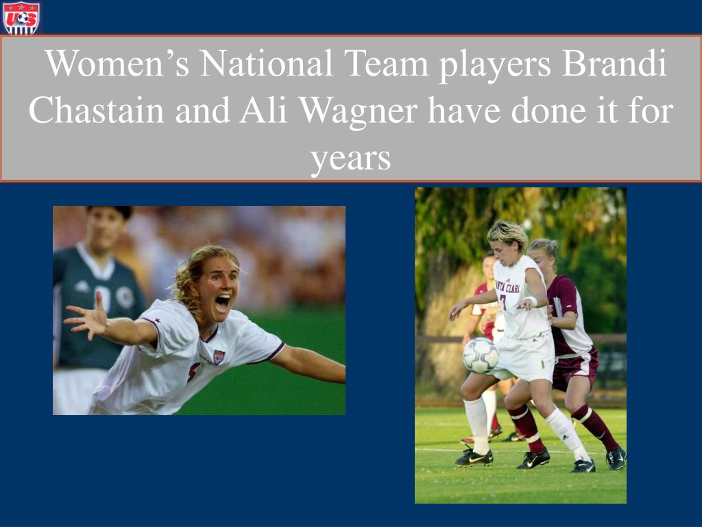 Women's National Team players Brandi Chastain and Ali Wagner have done it for years