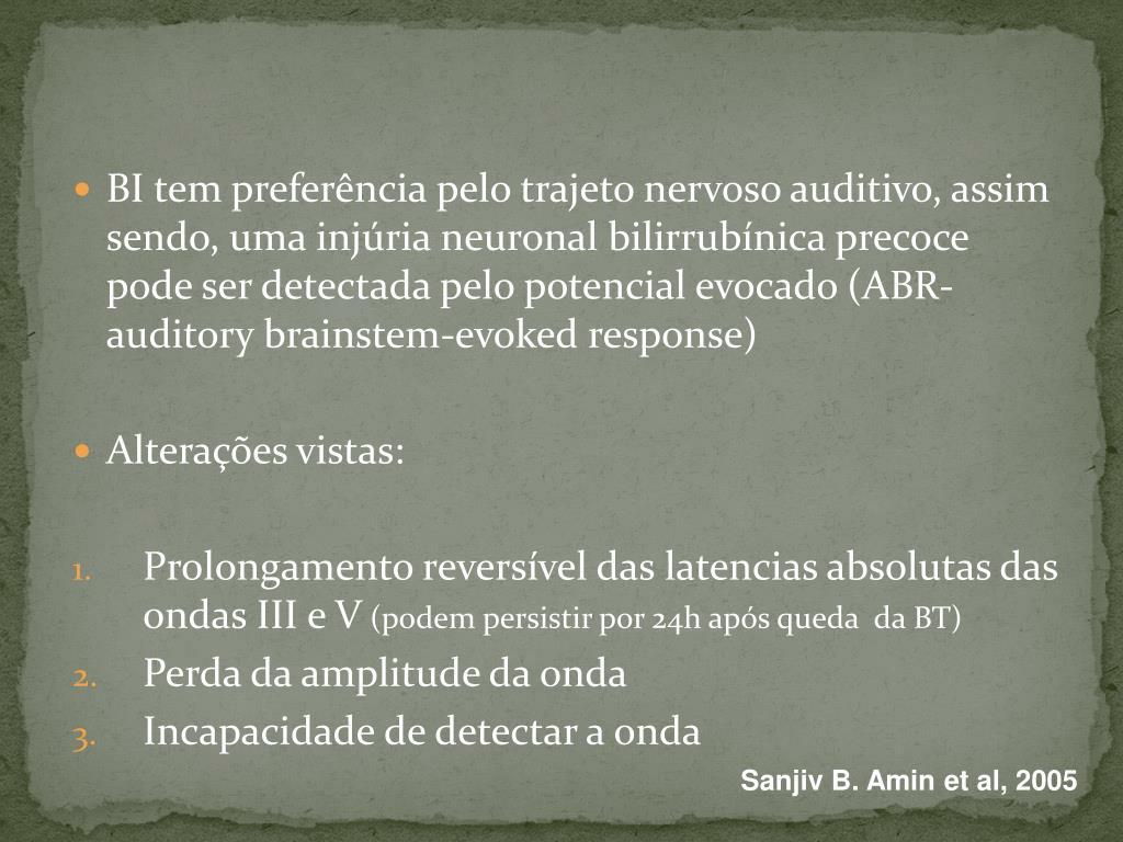 BI tem preferência pelo trajeto nervoso auditivo, assim sendo, uma injúria neuronal bilirrubínica precoce pode ser detectada pelo potencial evocado (ABR- auditory brainstem-evoked response)