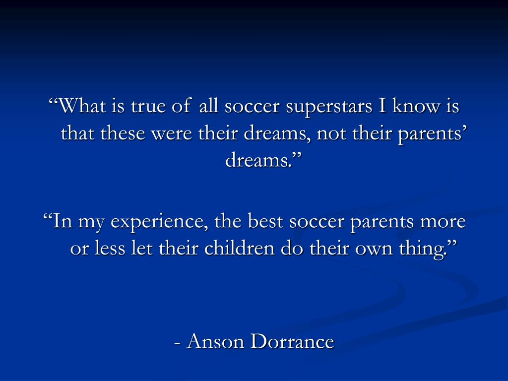 """""""What is true of all soccer superstars I know is that these were their dreams, not their parents' dreams."""""""