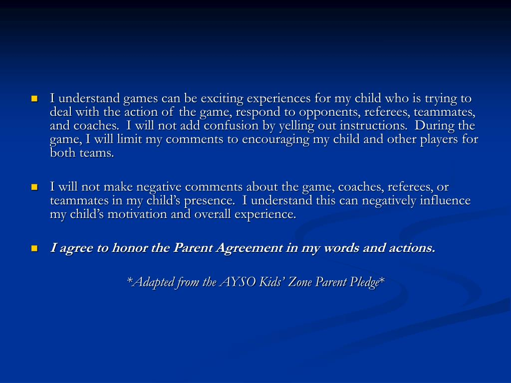 I understand games can be exciting experiences for my child who is trying to deal with the action of the game, respond to opponents, referees, teammates, and coaches.  I will not add confusion by yelling out instructions.  During the game, I will limit my comments to encouraging my child and other players for both teams.