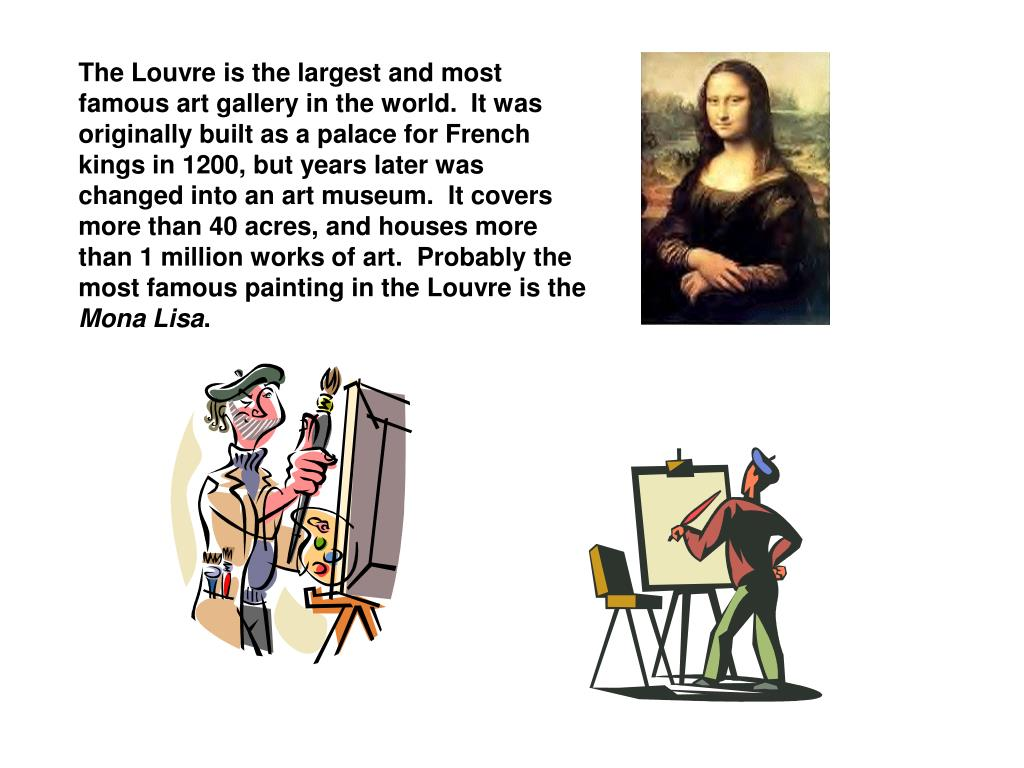 The Louvre is the largest and most famous art gallery in the world.  It was originally built as a palace for French kings in 1200, but years later was  changed into an art museum.  It covers more than 40 acres, and houses more than 1 million works of art.  Probably the most famous painting in the Louvre is the