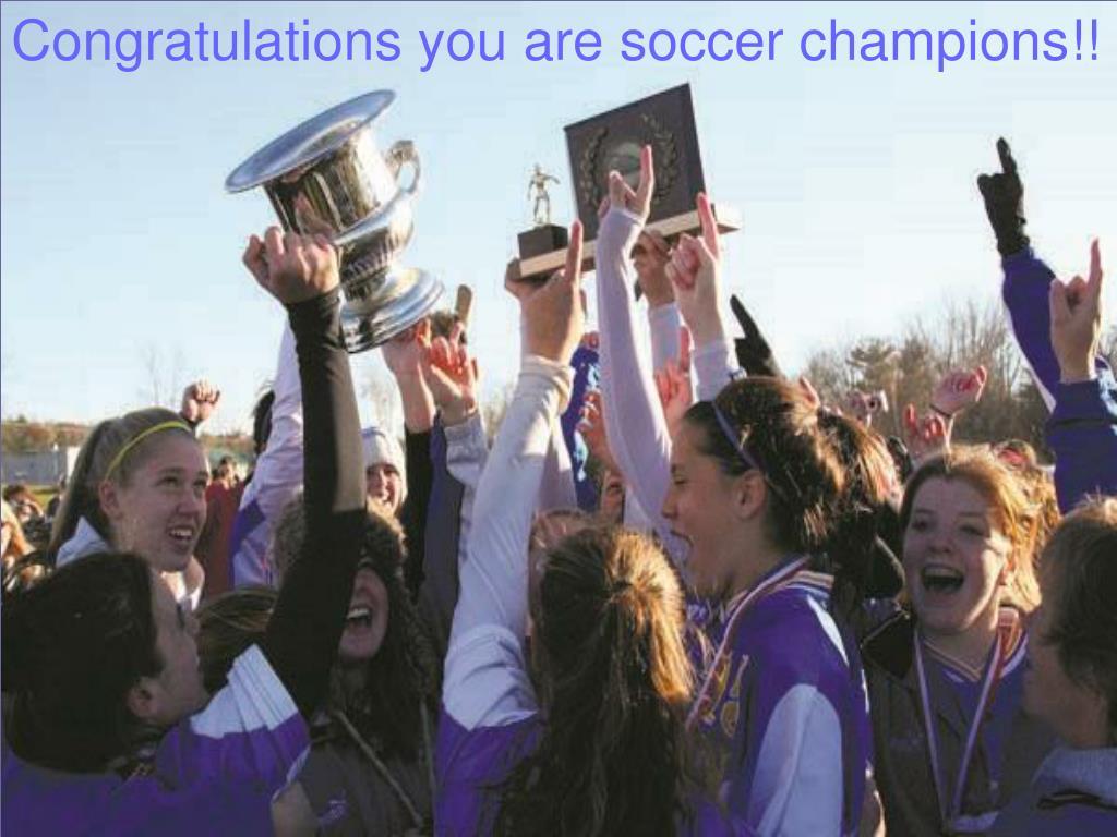 Congratulations you are soccer champions!!