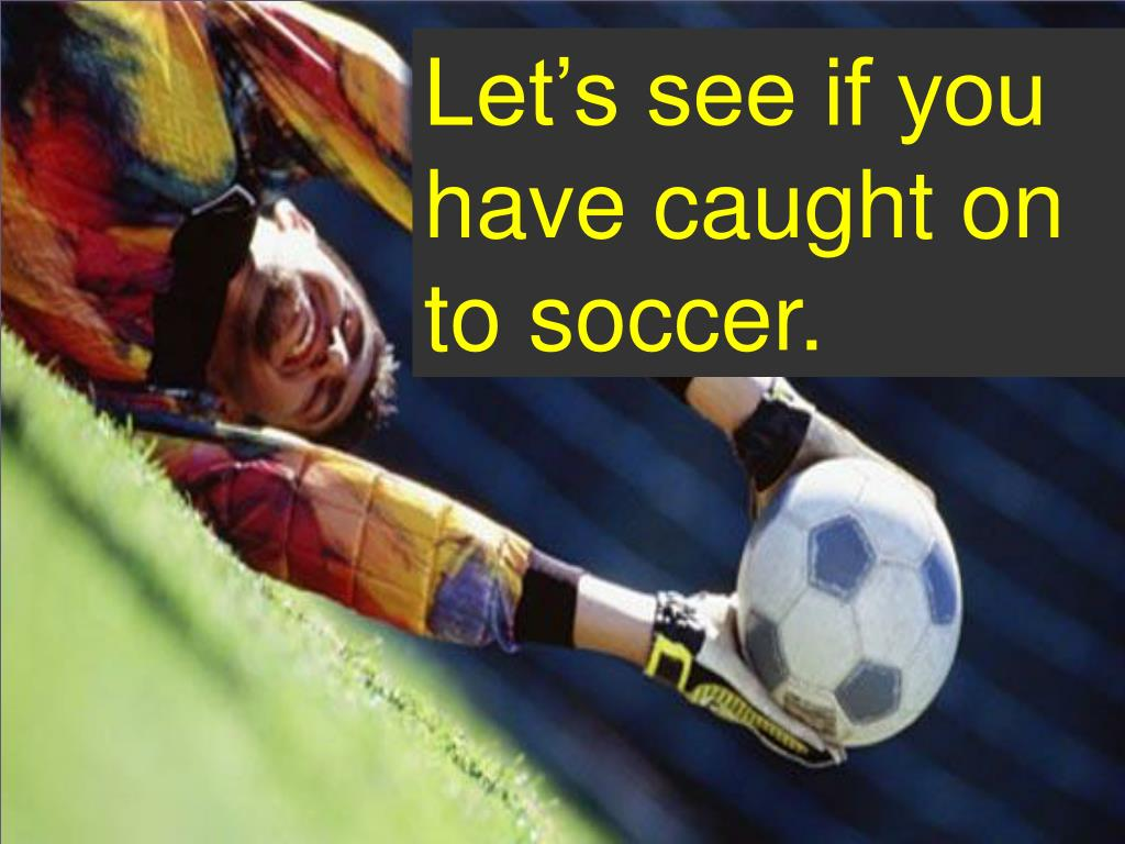 Let's see if you have caught on to soccer.