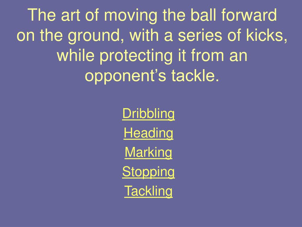 The art of moving the ball forward on the ground, with a series of kicks, while protecting it from an opponent's tackle.