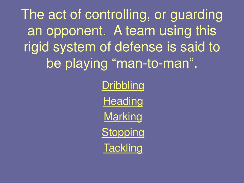 """The act of controlling, or guarding an opponent.  A team using this rigid system of defense is said to be playing """"man-to-man""""."""