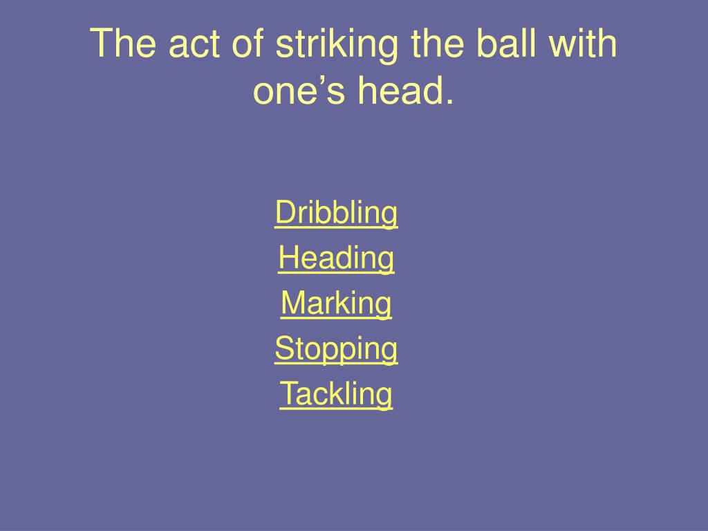 The act of striking the ball with one's head.