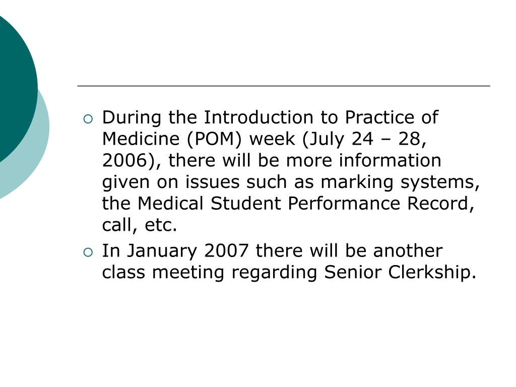 During the Introduction to Practice of Medicine (POM) week (July 24 – 28, 2006), there will be more information given on issues such as marking systems, the Medical Student Performance Record, call, etc.