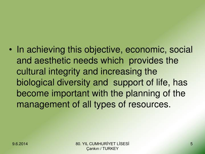 In achieving this objective, economic, social and aesthetic needs which  provides the cultural integrity and increasing the biological diversity and  support of life, has become important with the planning of the management of all types of resources.