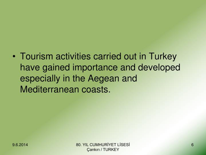 Tourism activities carried out in Turkey have gained importance and developed especially in the Aegean and Mediterranean coasts.