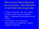 how to ask clinical questions you can answer four elements of well built clinical questions
