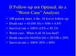 if follow up not optimal do a worst case analysis