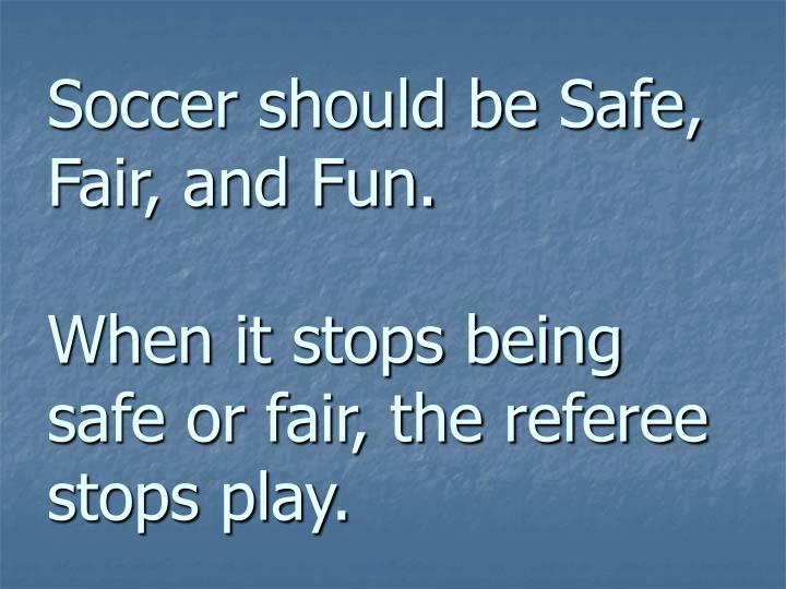 Soccer should be safe fair and fun when it stops being safe or fair the referee stops play
