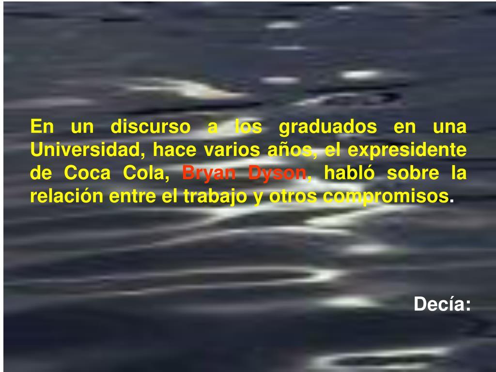 En un discurso a los graduados en una Universidad, hace varios años, el expresidente de Coca Cola,