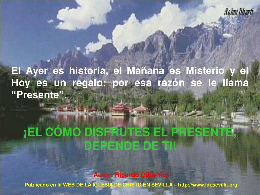 """El Ayer es historia, el Mañana es Misterio y el Hoy es un regalo: por esa razón se le llama """"Presente""""."""