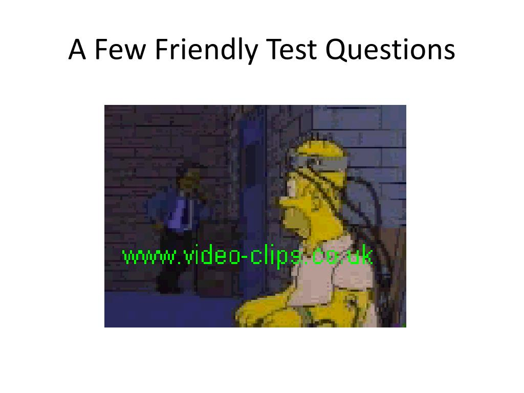 A Few Friendly Test Questions