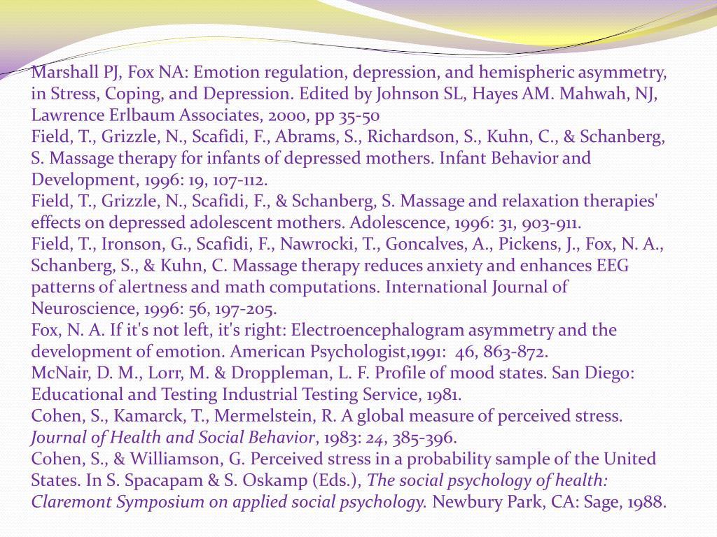 Marshall PJ, Fox NA: Emotion regulation, depression, and hemispheric asymmetry, in Stress, Coping, and Depression. Edited by Johnson SL, Hayes AM. Mahwah, NJ, Lawrence Erlbaum Associates, 2000, pp 35-50