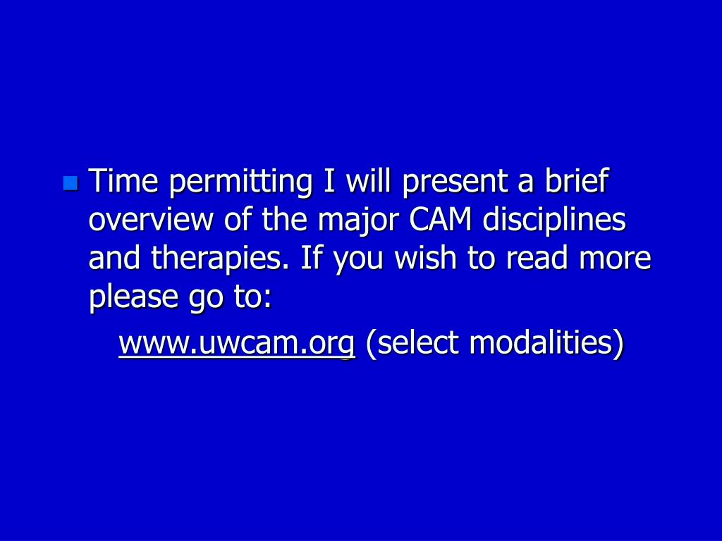 Time permitting I will present a brief overview of the major CAM disciplines and therapies. If you wish to read more please go to: