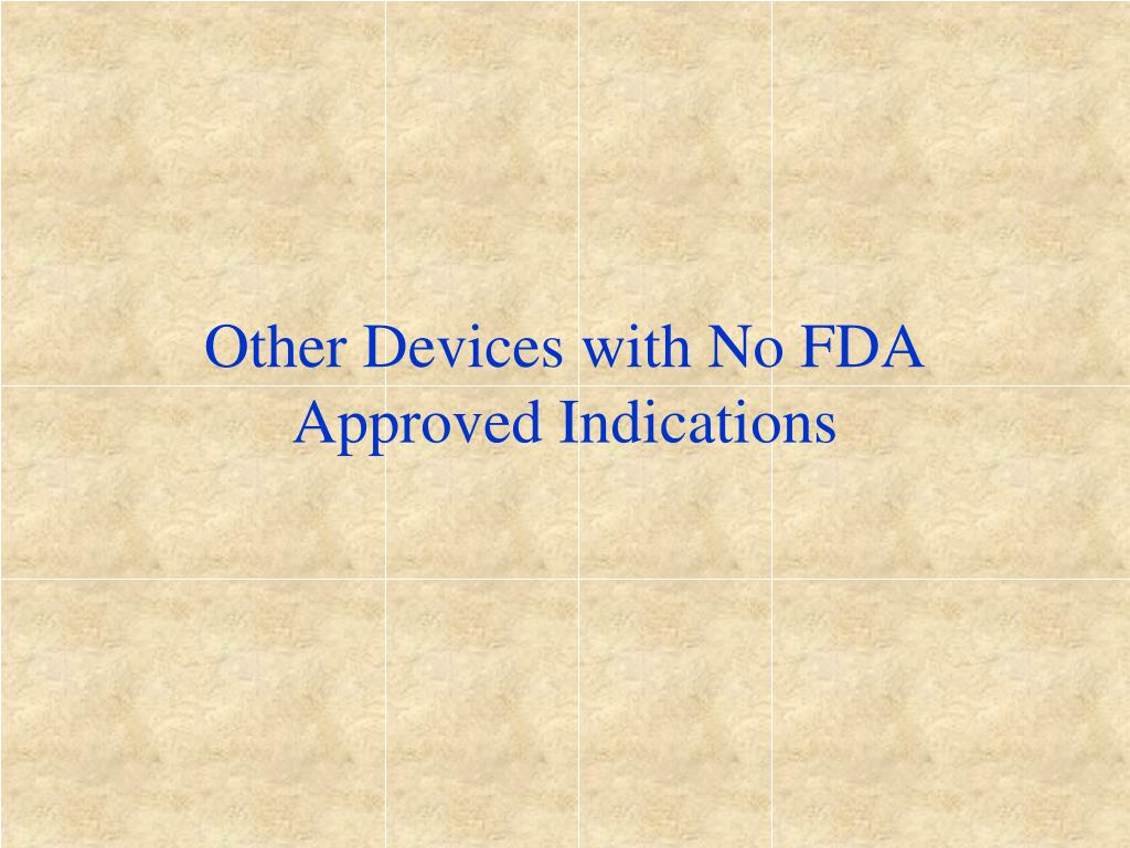 Other Devices with No FDA  Approved Indications