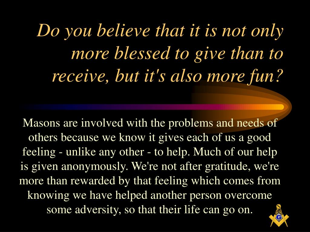 Do you believe that it is not only more blessed to give than to receive, but it's also more fun?