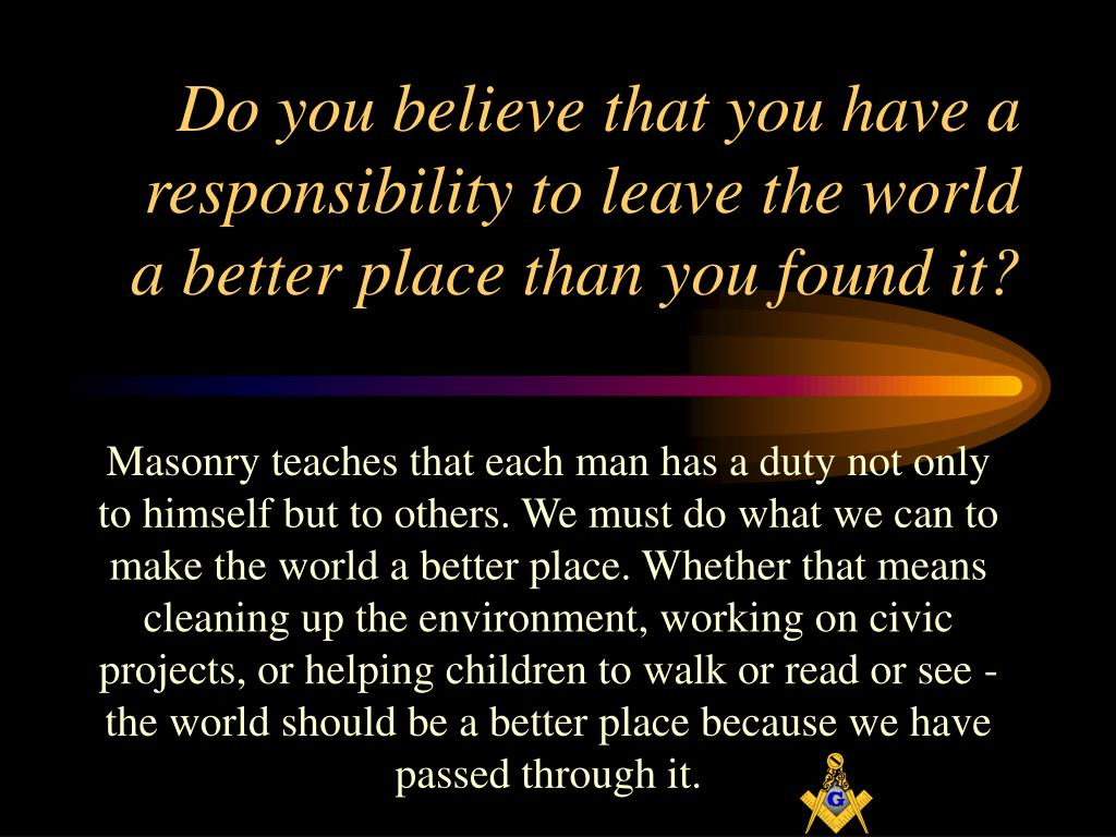 Do you believe that you have a responsibility to leave the world a better place than you found it?
