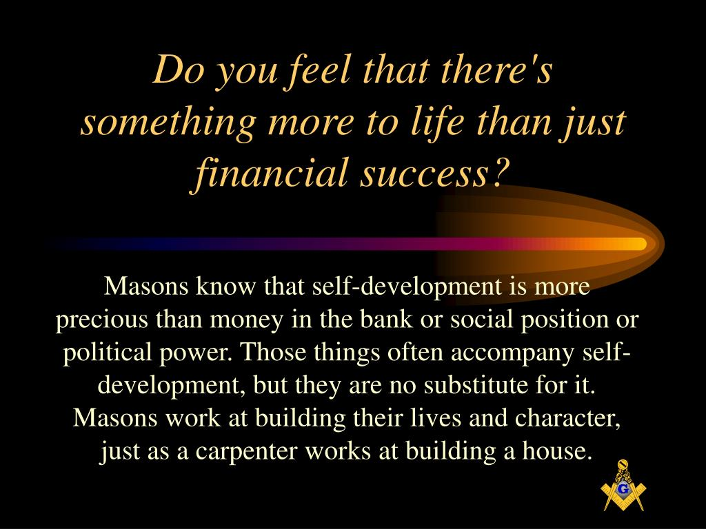Do you feel that there's something more to life than just financial success?