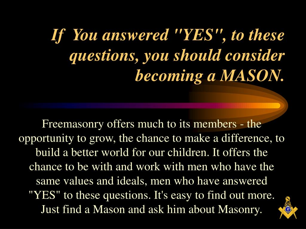 "If  You answered ""YES"", to these questions, you should consider becoming a MASON."