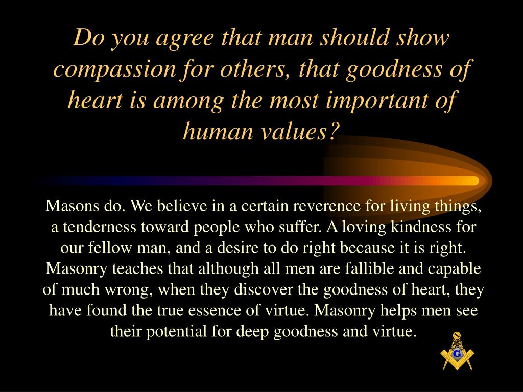 Do you agree that man should show compassion for others, that goodness of heart is among the most important of human values?