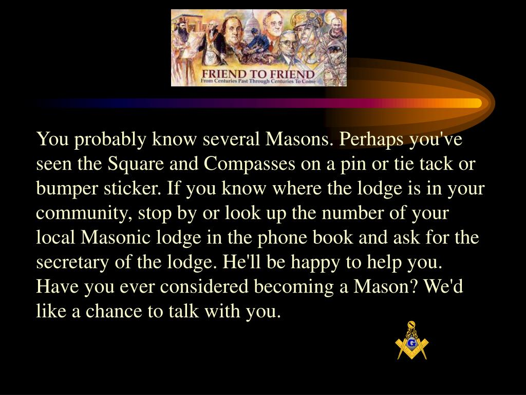 You probably know several Masons. Perhaps you've seen the Square and Compasses on a pin or tie tack or bumper sticker. If you know where the lodge is in your community, stop by or look up the number of your local Masonic lodge in the phone book and ask for the secretary of the lodge. He'll be happy to help you. Have you ever considered becoming a Mason? We'd like a chance to talk with you.