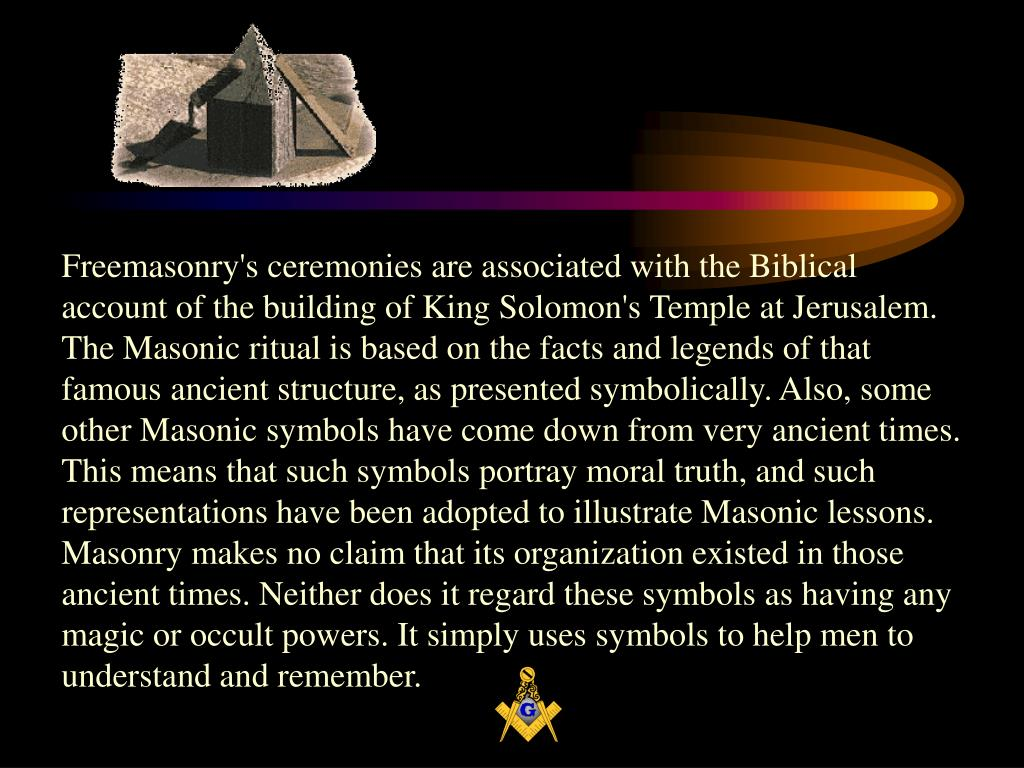 Freemasonry's ceremonies are associated with the Biblical account of the building of King Solomon's Temple at Jerusalem. The Masonic ritual is based on the facts and legends of that famous ancient structure, as presented symbolically. Also, some other Masonic symbols have come down from very ancient times. This means that such symbols portray moral truth, and such representations have been adopted to illustrate Masonic lessons. Masonry makes no claim that its organization existed in those ancient times. Neither does it regard these symbols as having any magic or occult powers. It simply uses symbols to help men to understand and remember.