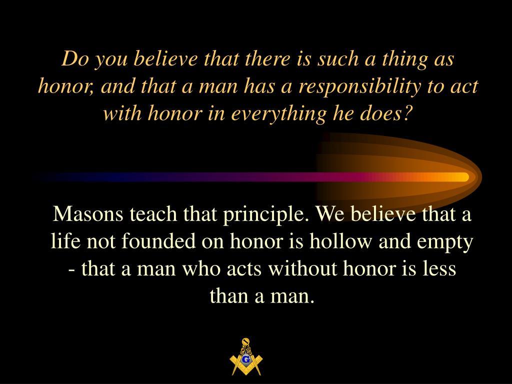 Do you believe that there is such a thing as honor, and that a man has a responsibility to act with honor in everything he does?