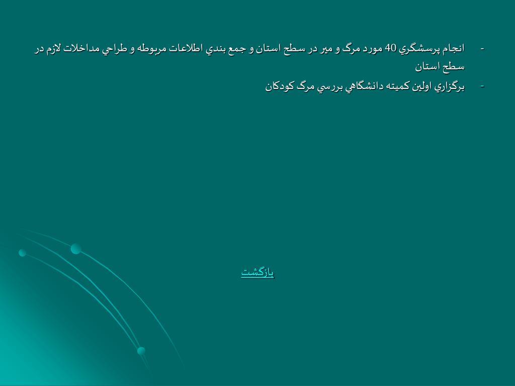 -انجام پرسشگري 40 مورد مرگ و مير در سطح استان و جمع بندي اطلاعات مربوطه و طراحي مداخلات لازم در سطح استان
