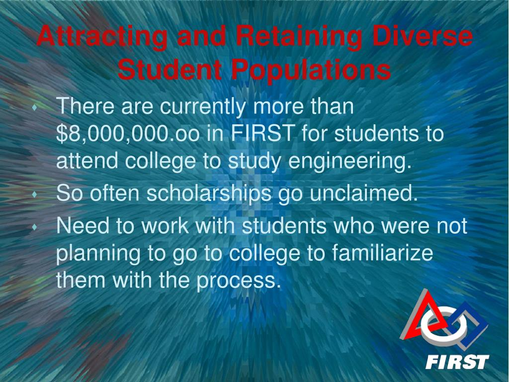 There are currently more than $8,000,000.oo in FIRST for students to attend college to study engineering.