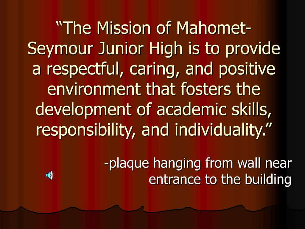 """The Mission of Mahomet-Seymour Junior High is to provide a respectful, caring, and positive environment that fosters the development of academic skills, responsibility, and individuality."""