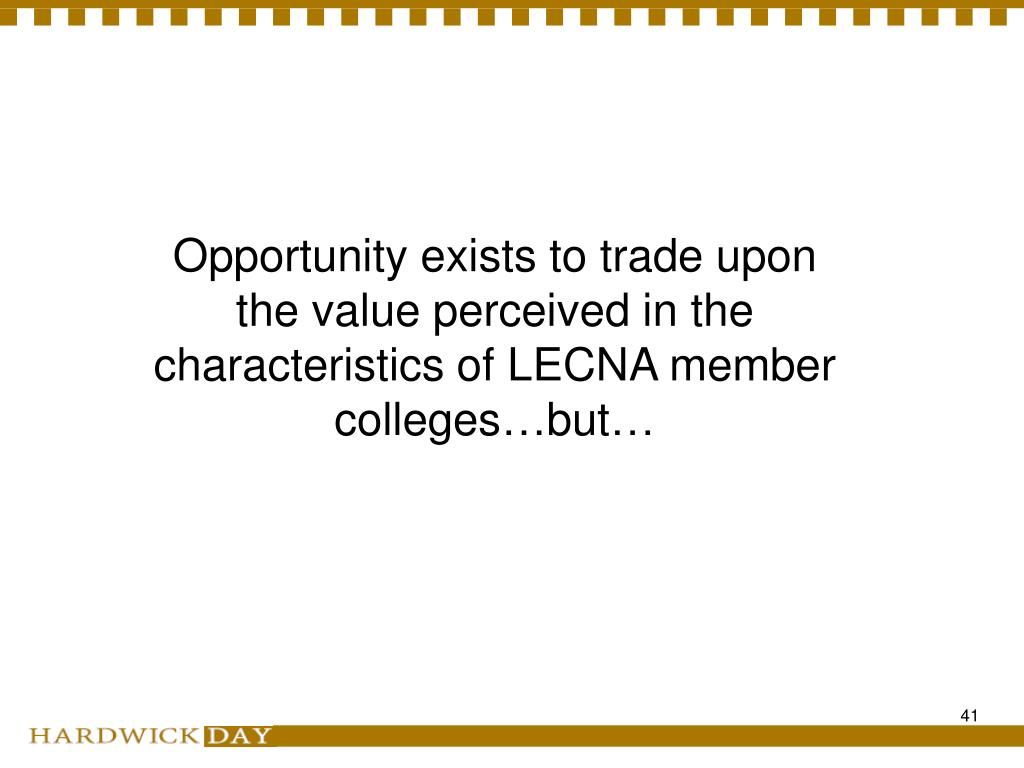 Opportunity exists to trade upon the value perceived in the characteristics of LECNA member colleges…but…