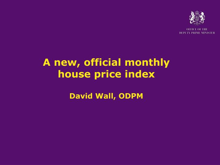 A new official monthly house price index david wall odpm