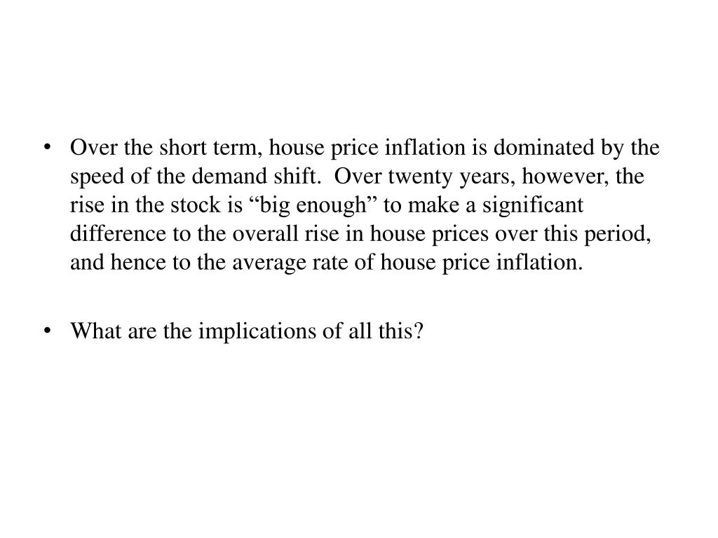 "Over the short term, house price inflation is dominated by the speed of the demand shift.  Over twenty years, however, the rise in the stock is ""big enough"" to make a significant difference to the overall rise in house prices over this period, and hence to the average rate of house price inflation."