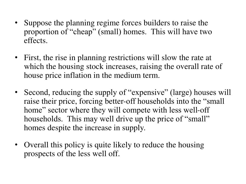 "Suppose the planning regime forces builders to raise the proportion of ""cheap"" (small) homes.  This will have two effects."