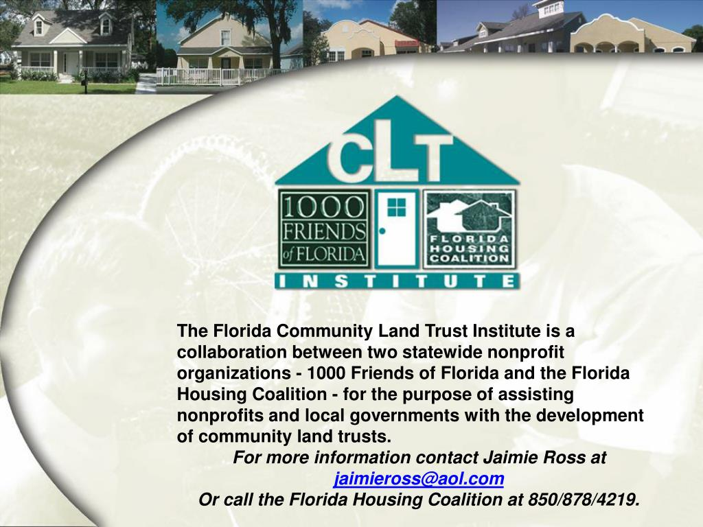 The Florida Community Land Trust Institute is a collaboration between two statewide nonprofit organizations - 1000 Friends of Florida and the Florida Housing Coalition - for the purpose of assisting nonprofits and local governments with the development of community land trusts.