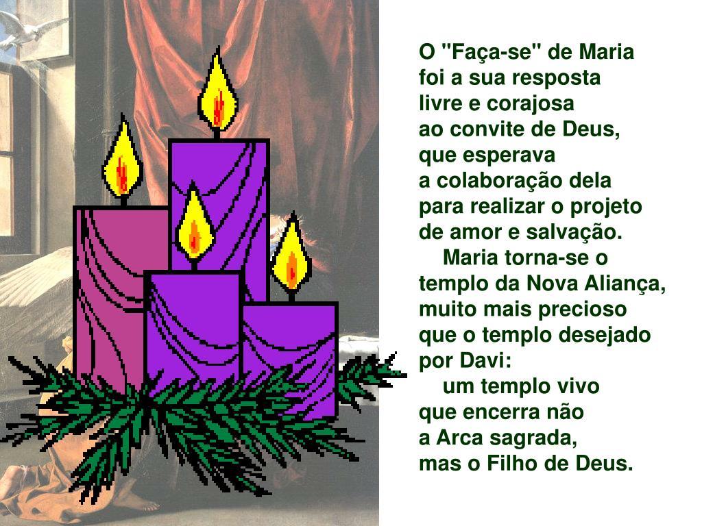 """O """"Faça-se"""" de Maria  foi a sua resposta                 livre e corajosa                 ao convite de Deus,    que esperava                           a colaboração dela      para realizar o projeto de amor e salvação."""