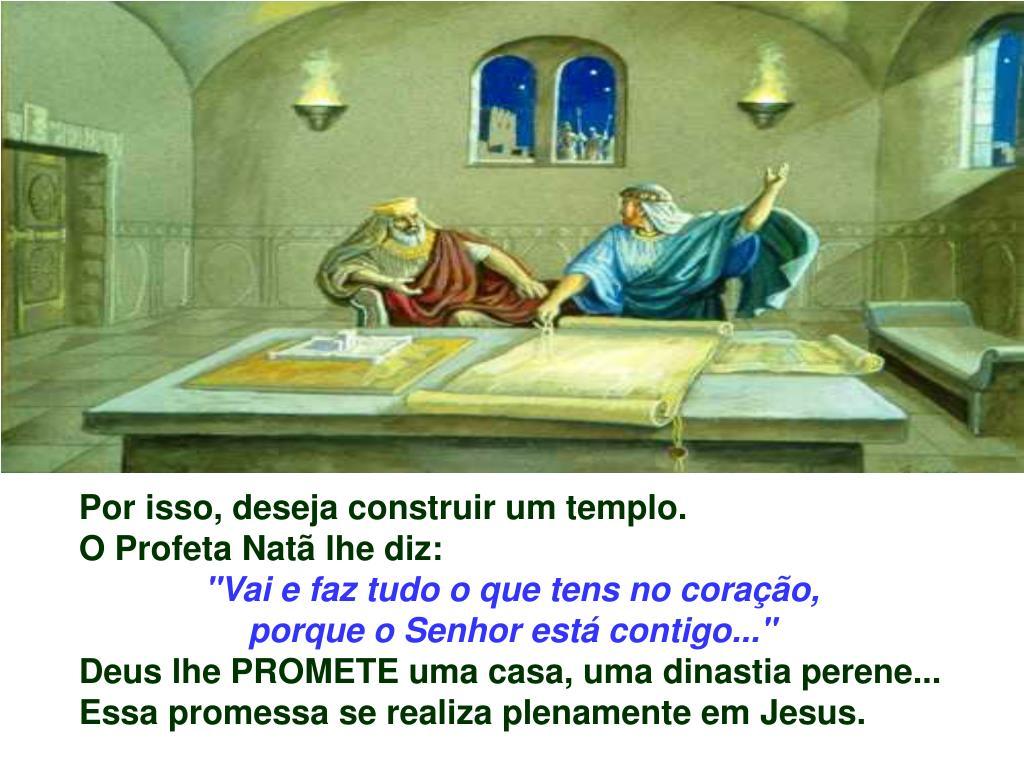 Por isso, deseja construir um templo.                                                   O Profeta Natã lhe diz: